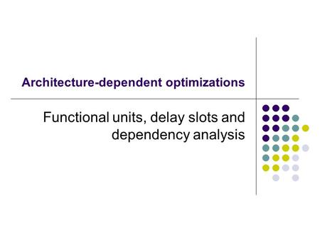 Architecture-dependent optimizations Functional units, delay slots and dependency analysis.