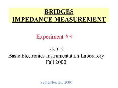 BRIDGES IMPEDANCE MEASUREMENT Experiment # 4 September 20, 2000 EE 312 Basic Electronics Instrumentation Laboratory Fall 2000.