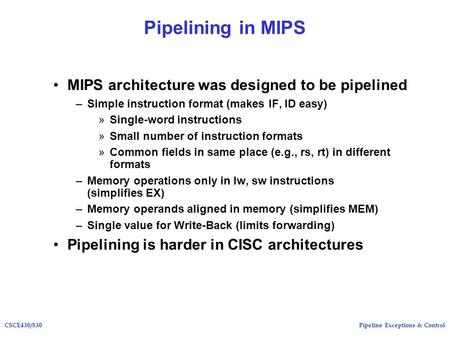 Pipeline Exceptions & ControlCSCE430/830 Pipelining in MIPS MIPS architecture was designed to be pipelined –Simple instruction format (makes IF, ID easy)