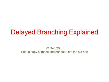 Delayed Branching Explained Winter, 2005 Print a copy of these and handout, not the old one.
