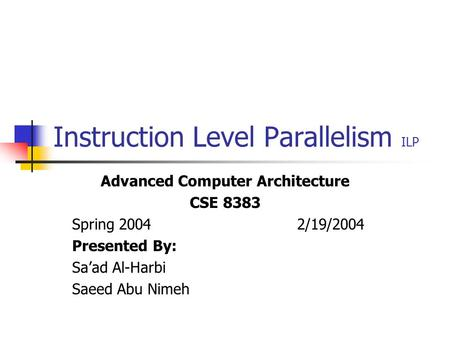 Instruction Level Parallelism ILP Advanced Computer Architecture CSE 8383 Spring 2004 2/19/2004 Presented By: Sa'ad Al-Harbi Saeed Abu Nimeh.