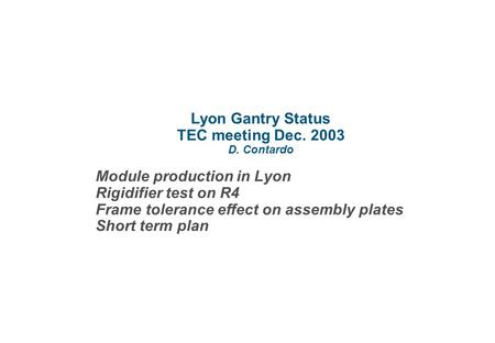 Lyon Gantry Status TEC meeting Dec. 2003 D. Contardo Module production in Lyon Rigidifier test on R4 Frame tolerance effect on assembly plates Short term.