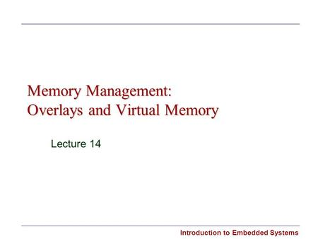 Introduction to Embedded Systems Memory Management: Overlays and Virtual Memory Lecture 14.