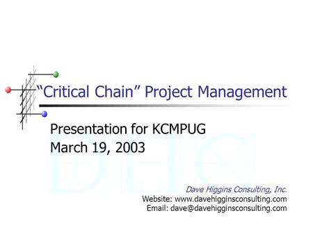 """Critical Chain"" Project Management Presentation for KCMPUG March 19, 2003 Dave Higgins Consulting, Inc. Website: www.davehigginsconsulting.com Email:"