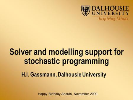 Solver and modelling support for stochastic programming H.I. Gassmann, Dalhousie University Happy Birthday András, November 2009.