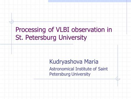 Processing of VLBI observation in St. Petersburg University Kudryashova Maria Astronomical Institute of Saint Petersburg University.