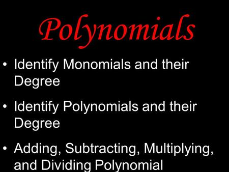 Polynomials Identify Monomials and their Degree Identify Polynomials and their Degree Adding, Subtracting, Multiplying, and Dividing Polynomial Expressions.