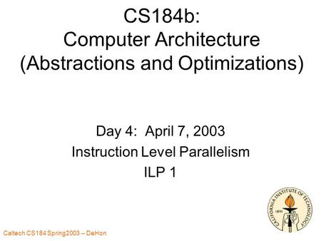 Caltech CS184 Spring2003 -- DeHon 1 CS184b: Computer Architecture (Abstractions and Optimizations) Day 4: April 7, 2003 Instruction Level Parallelism ILP.