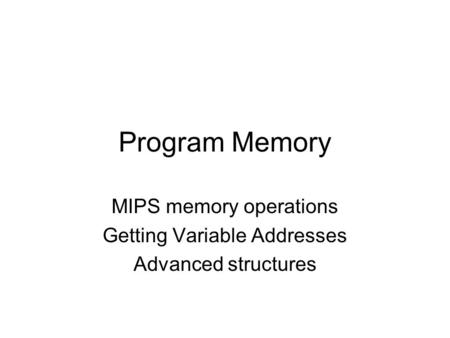 Program Memory MIPS memory operations Getting Variable Addresses Advanced structures.