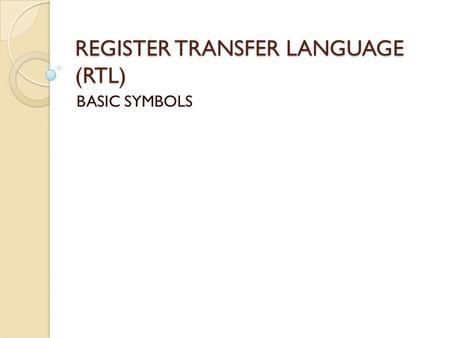 REGISTER TRANSFER LANGUAGE (RTL) BASIC SYMBOLS. Today's Outline Register Transfer Language ◦ Type of Registers ◦ Basic Symbols ◦ Register Transfer ◦ Arithmetic.
