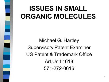 1 ISSUES IN SMALL ORGANIC MOLECULES Michael G. Hartley Supervisory Patent Examiner US Patent & Trademark Office Art Unit 1618 571-272-0616.