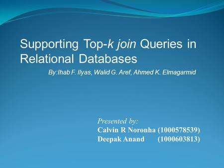Supporting Top-k join Queries in Relational Databases By:Ihab F. Ilyas, Walid G. Aref, Ahmed K. Elmagarmid Presented by: Calvin R Noronha (1000578539)