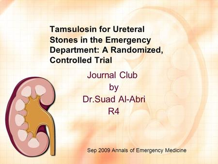 Tamsulosin for Ureteral Stones in the Emergency Department: A Randomized, Controlled Trial Journal Club by Dr.Suad Al-Abri R4 Sep 2009 Annals of Emergency.
