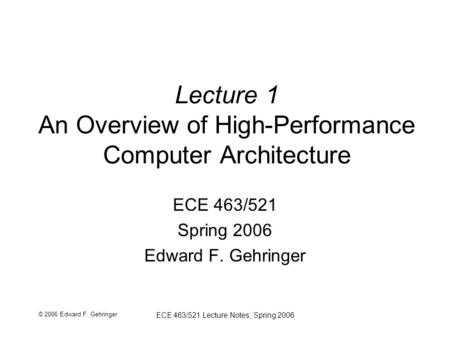 © 2006 Edward F. Gehringer ECE 463/521 Lecture Notes, Spring 2006 Lecture 1 An Overview of High-Performance Computer Architecture ECE 463/521 Spring 2006.