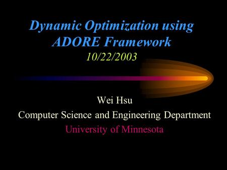 Dynamic Optimization using ADORE Framework 10/22/2003 Wei Hsu Computer Science and Engineering Department University of Minnesota.