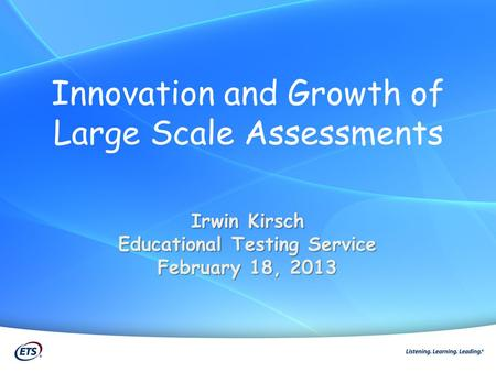 Innovation and Growth of Large Scale Assessments Irwin Kirsch Educational Testing Service February 18, 2013.