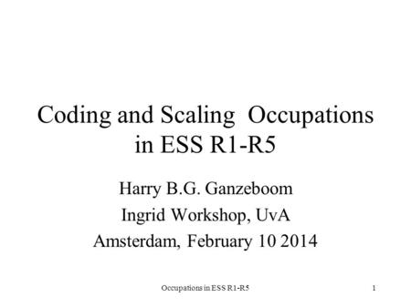 Occupations in ESS R1-R51 Coding and Scaling Occupations in ESS R1-R5 Harry B.G. Ganzeboom Ingrid Workshop, UvA Amsterdam, February 10 2014.