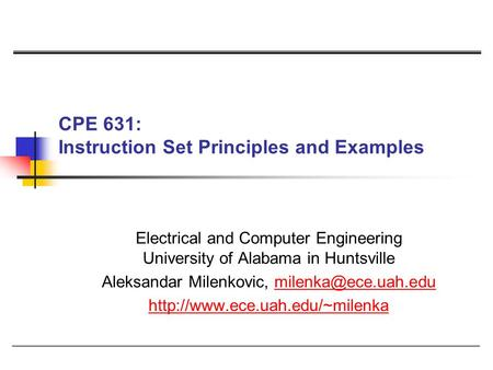 CPE 631: Instruction Set Principles and Examples Electrical and Computer Engineering University of Alabama in Huntsville Aleksandar Milenkovic,