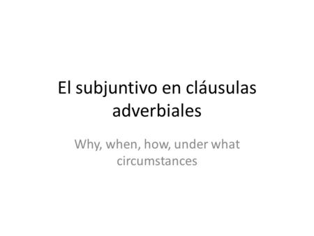 El subjuntivo en cláusulas adverbiales Why, when, how, under what circumstances.