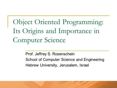 Object Oriented Programming: Its Origins and Importance in Computer Science Prof. Jeffrey S. Rosenschein School of Computer Science and Engineering Hebrew.