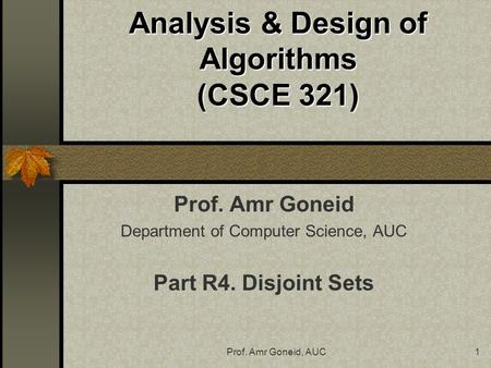 Prof. Amr Goneid, AUC1 Analysis & Design of Algorithms (CSCE 321) Prof. Amr Goneid Department of Computer Science, AUC Part R4. Disjoint Sets.