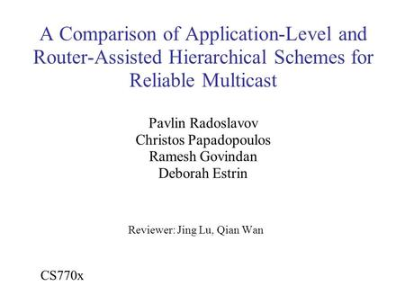 A Comparison of Application-Level and Router-Assisted Hierarchical Schemes for Reliable Multicast Pavlin Radoslavov Christos Papadopoulos Ramesh Govindan.