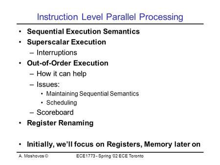 A. Moshovos ©ECE1773 - Spring '02 ECE Toronto Instruction Level Parallel Processing Sequential Execution Semantics Superscalar Execution –Interruptions.