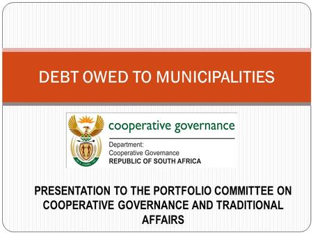 DEBT OWED TO MUNICIPALITIES PRESENTATION TO THE PORTFOLIO COMMITTEE ON COOPERATIVE GOVERNANCE AND TRADITIONAL AFFAIRS.