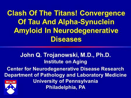 Clash Of The Titans! Convergence Of Tau And Alpha-Synuclein Amyloid In Neurodegenerative Diseases John Q. Trojanowski, M.D., Ph.D. Institute on Aging Center.