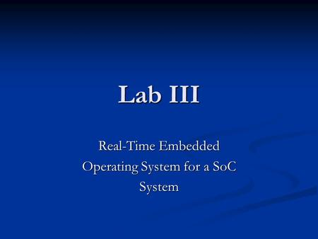 Lab III Real-Time Embedded Operating System for a SoC System.