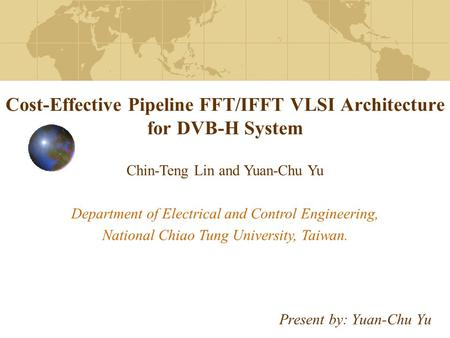 Cost-Effective Pipeline FFT/IFFT VLSI Architecture for DVB-H System Present by: Yuan-Chu Yu Chin-Teng Lin and Yuan-Chu Yu Department of Electrical and.