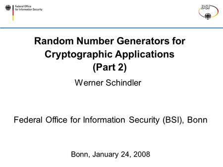Random Number Generators for Cryptographic Applications (Part 2) Werner Schindler Federal Office for Information Security (BSI), Bonn Bonn, January 24,