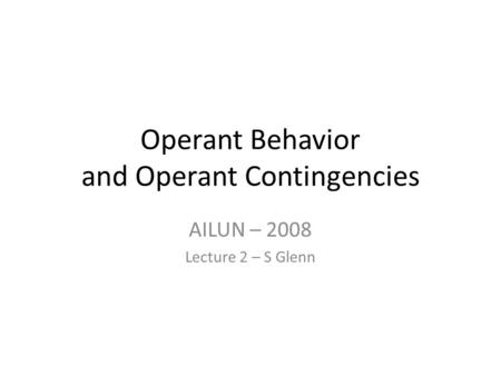 Operant Behavior and Operant Contingencies AILUN – 2008 Lecture 2 – S Glenn.