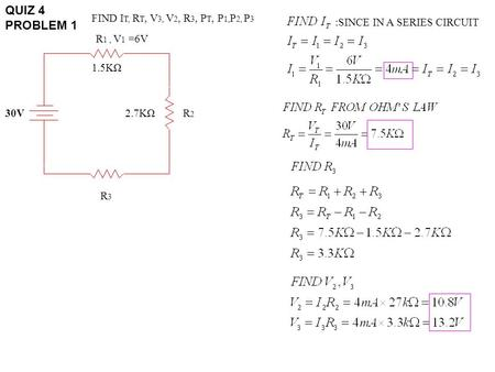 QUIZ 4 PROBLEM 1 30V R 1, V 1 =6V R3R3 R2R2 1.5KΩ 2.7KΩ FIND I T, R T, V 3, V 2, R 3, P T, P 1, P 2, P 3 :SINCE IN A SERIES CIRCUIT.