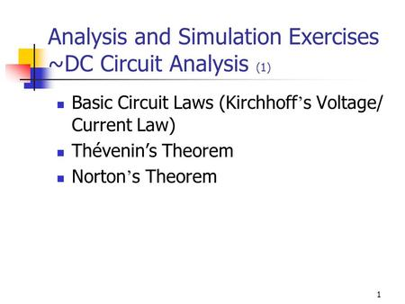 1 Analysis and Simulation Exercises ~DC Circuit Analysis (1) Basic Circuit Laws (Kirchhoff ' s Voltage/ Current Law) Thévenin's Theorem Norton ' s Theorem.