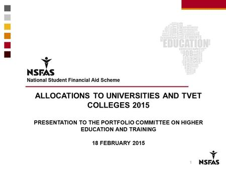 1 ALLOCATIONS TO UNIVERSITIES AND TVET COLLEGES 2015 PRESENTATION TO THE PORTFOLIO COMMITTEE ON HIGHER EDUCATION AND TRAINING 18 FEBRUARY 2015.