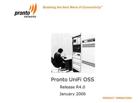 Enabling the Next Wave of Connectivity ™ Pronto OSS Release 4.0 PRODUCT OPERATIONS Pronto UniFi OSS Release R4.0 January 2006.