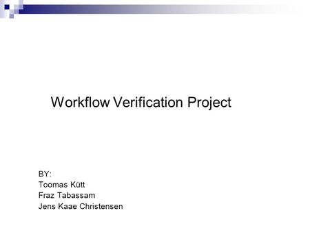 Workflow Verification Project BY: Toomas Kütt Fraz Tabassam Jens Kaae Christensen.