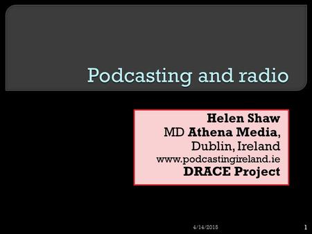 Helen Shaw MD Athena Media, Dublin, Ireland www.podcastingireland.ie DRACE Project 4/14/2015 1.