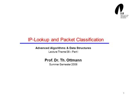 1 IP-Lookup and Packet Classification Advanced Algorithms & Data Structures Lecture Theme 08 – Part I Prof. Dr. Th. Ottmann Summer Semester 2006.
