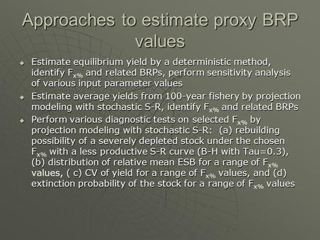 Approaches to estimate proxy BRP values  Estimate equilibrium yield by a deterministic method, identify F and related BRPs, perform sensitivity analysis.