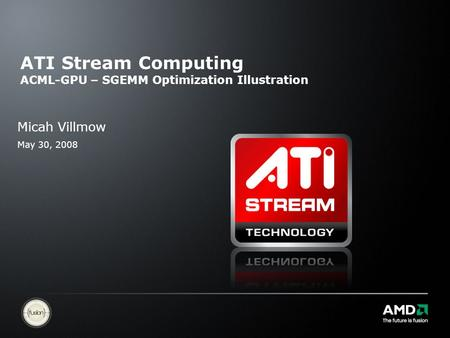 ATI Stream Computing ACML-GPU – SGEMM Optimization Illustration Micah Villmow May 30, 2008.