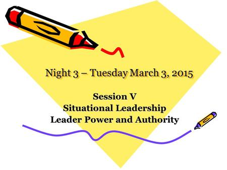 Night 3 – Tuesday March 3, 2015 Session V Situational Leadership Leader Power and Authority.