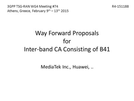 Way Forward Proposals for Inter-band CA Consisting of B41 MediaTek Inc., Huawei,.. 3GPP TSG-RAN WG4 Meeting #74 Athens, Greece, February 9 th – 13 th 2015.