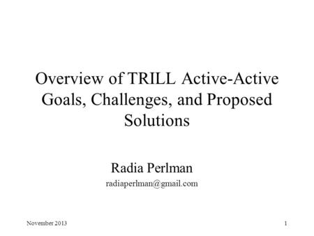 Overview of TRILL Active-Active Goals, Challenges, and Proposed Solutions Radia Perlman 1November 2013.