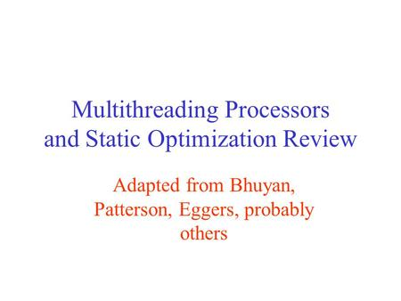 Multithreading Processors and Static Optimization Review Adapted from Bhuyan, Patterson, Eggers, probably others.
