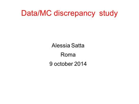 Data/MC discrepancy study Alessia Satta Roma 9 october 2014.