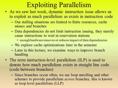 Exploiting Parallelism As we saw last week, dynamic instruction issue allows us to exploit as much parallelism as exists in instruction code – Our stalling.