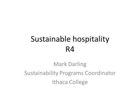 Sustainable hospitality R4 Mark Darling Sustainability Programs Coordinator Ithaca College.
