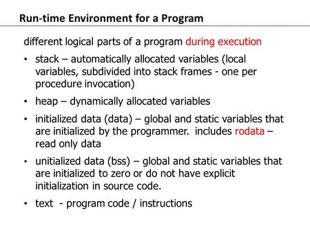 Run-time Environment for a Program different logical parts of a program during execution stack – automatically allocated variables (local variables, subdivided.